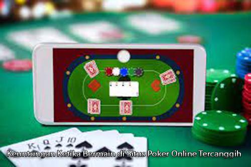 Keuntungan Ketika Bermain di Situs Poker Online Tercanggih
